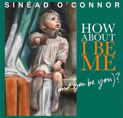Sinead O'Connor <i>How About I Be Me</i> 9